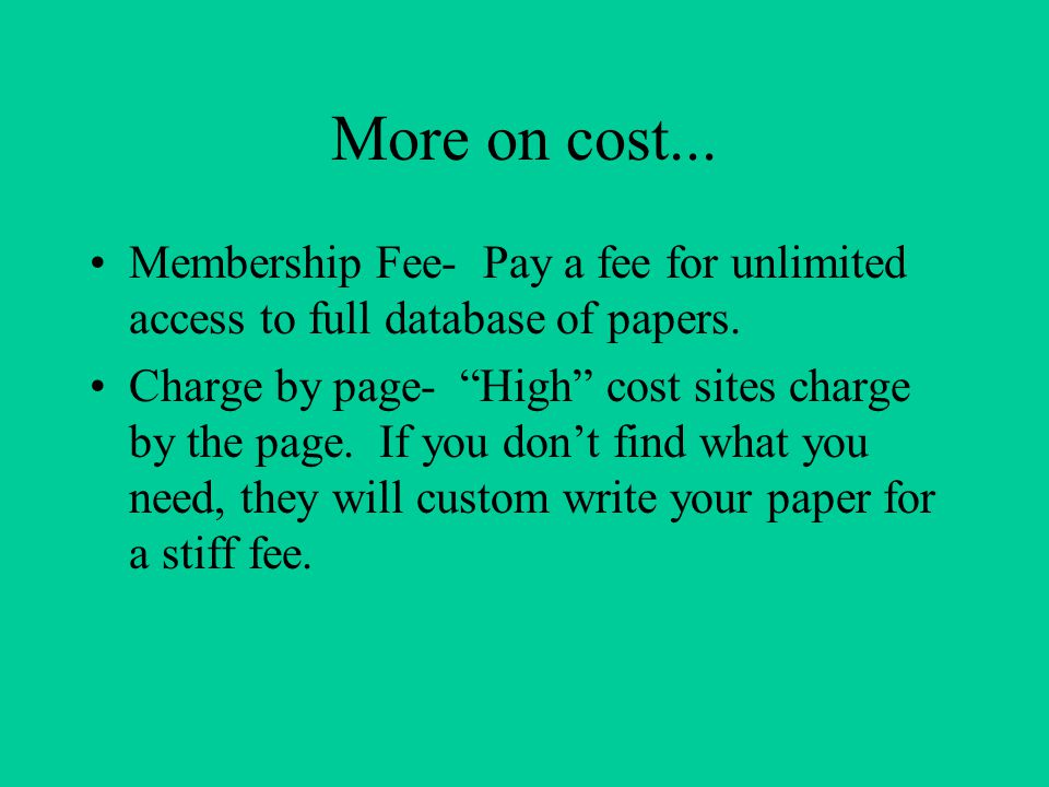 "More on cost... Membership Fee- Pay a fee for unlimited access to full database of papers. Charge by page- ""High"" cost sites charge by the page. If yo"