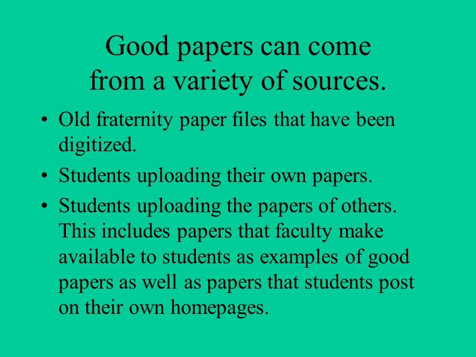 Good papers can come from a variety of sources. Old fraternity paper files that have been digitized. Students uploading their own papers. Students upl