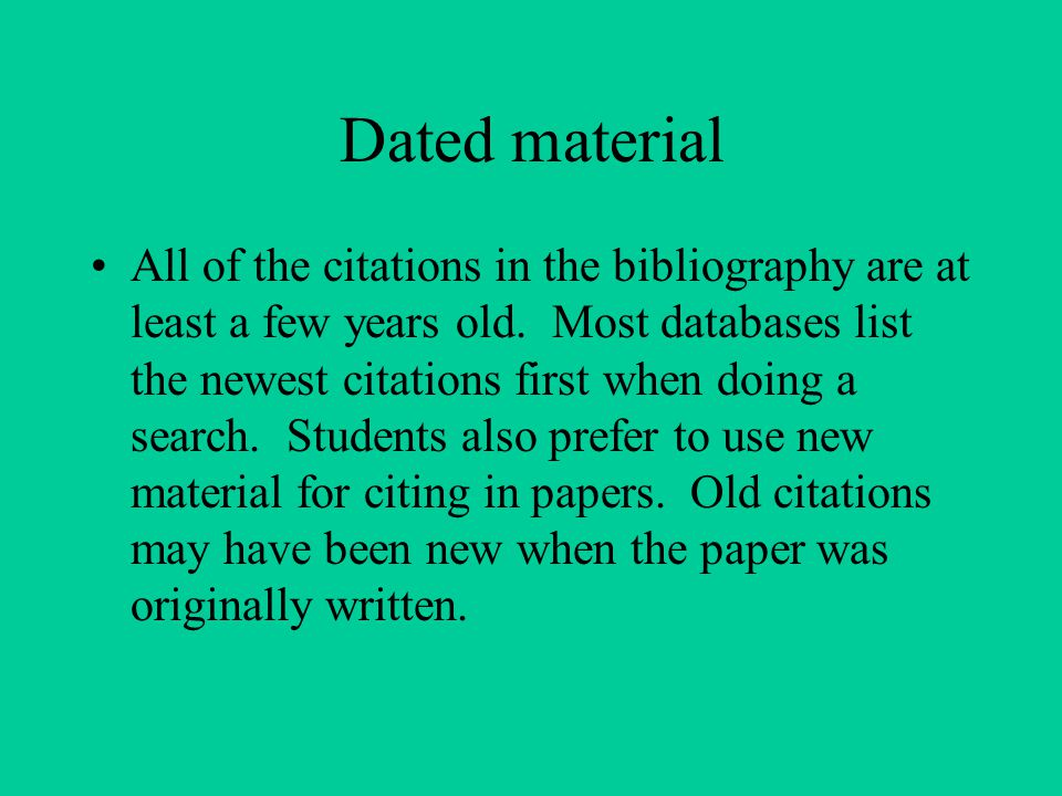 Dated material All of the citations in the bibliography are at least a few years old. Most databases list the newest citations first when doing a sear
