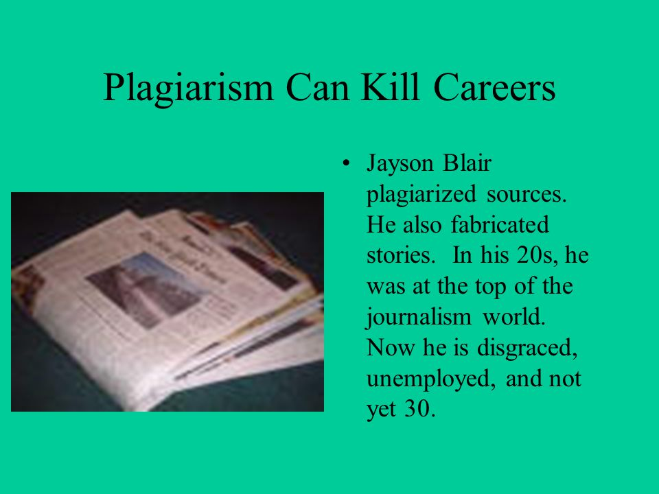 Plagiarism Can Kill Careers Jayson Blair plagiarized sources. He also fabricated stories. In his 20s, he was at the top of the journalism world. Now h