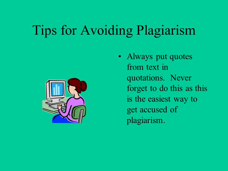 Tips for Avoiding Plagiarism Always put quotes from text in quotations. Never forget to do this as this is the easiest way to get accused of plagiaris