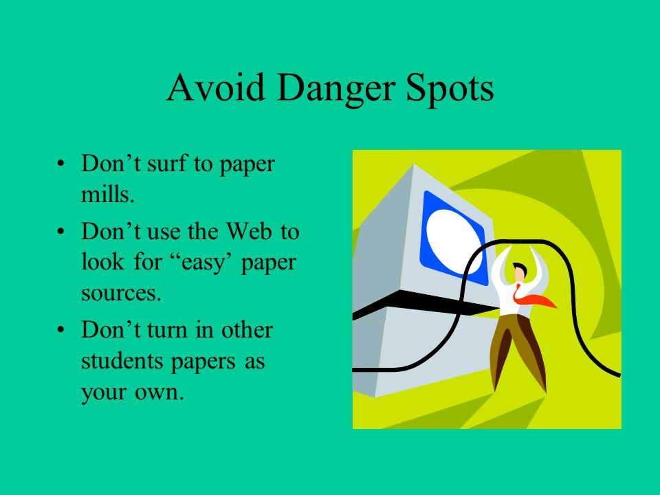"Avoid Danger Spots Don't surf to paper mills. Don't use the Web to look for ""easy' paper sources. Don't turn in other students papers as your own."
