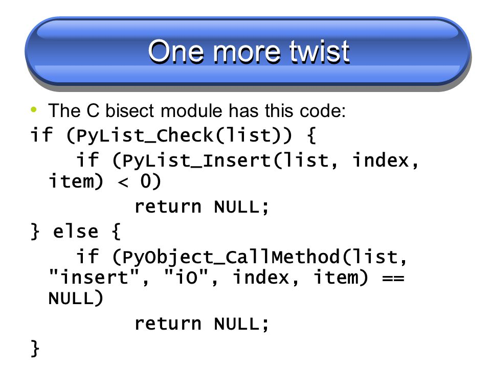 One more twist The C bisect module has this code: if (PyList_Check(list)) { if (PyList_Insert(list, index, item) < 0) return NULL; } else { if (PyObject_CallMethod(list, insert , iO , index, item) == NULL) return NULL; }