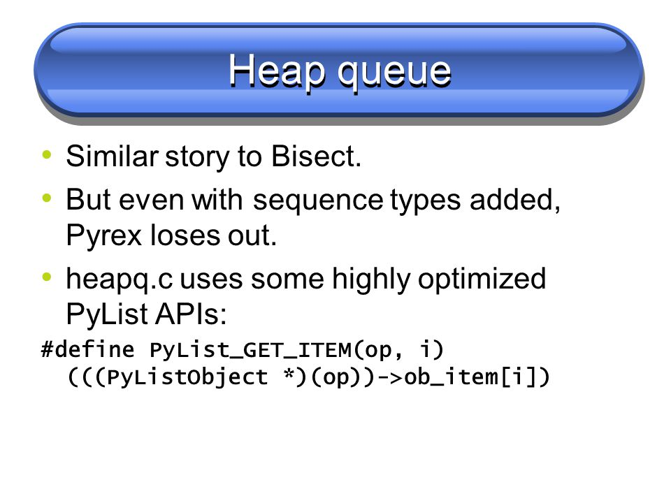 Heap queue Similar story to Bisect. But even with sequence types added, Pyrex loses out.