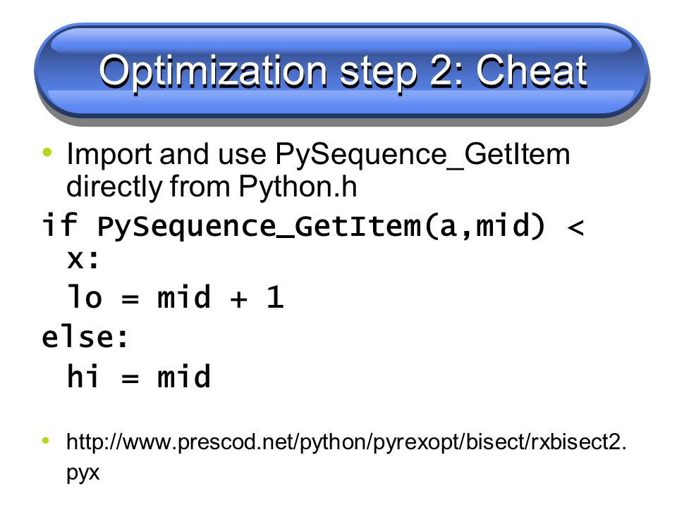 Optimization step 2: Cheat Import and use PySequence_GetItem directly from Python.h if PySequence_GetItem(a,mid) < x: lo = mid + 1 else: hi = mid http://www.prescod.net/python/pyrexopt/bisect/rxbisect2.