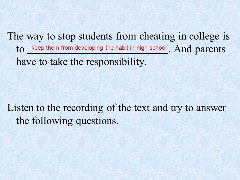 The way to stop students from cheating in college is to. And parents have to take the responsibility. Listen to the recording of the text and try to a
