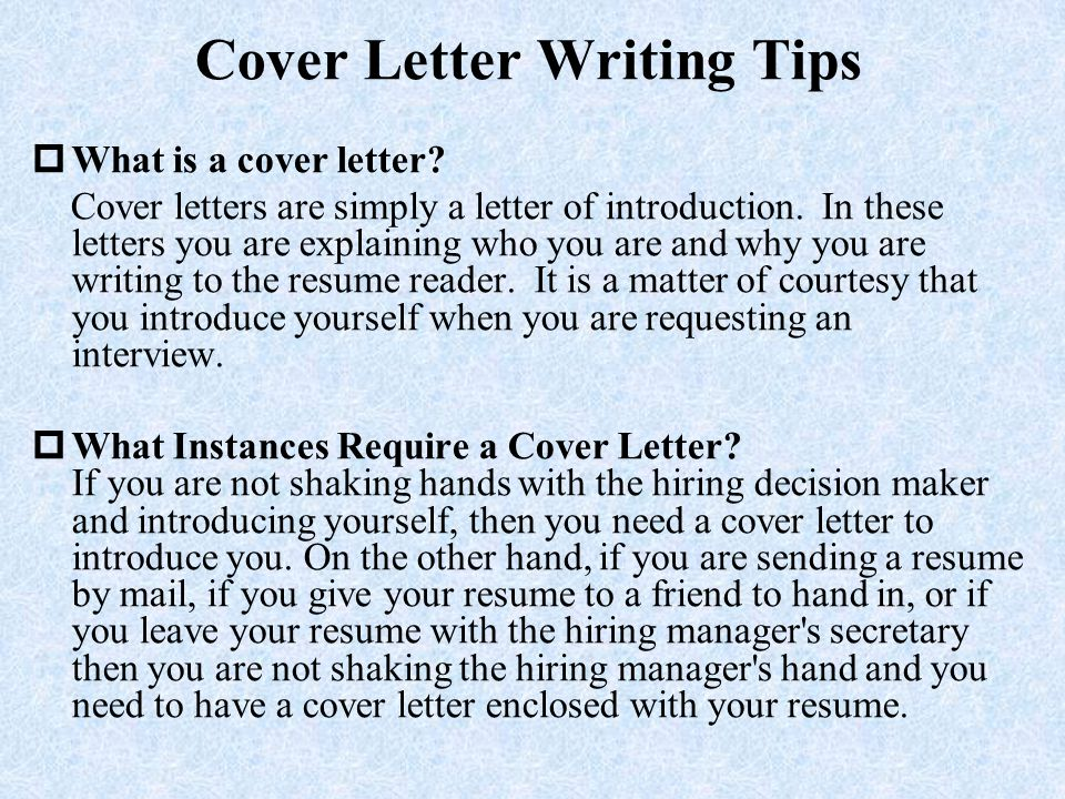 Cover Letter Writing Tips  What is a cover letter? Cover letters are simply a letter of introduction. In these letters you are explaining who you are