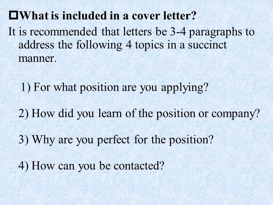  What is included in a cover letter? It is recommended that letters be 3-4 paragraphs to address the following 4 topics in a succinct manner. 1) For