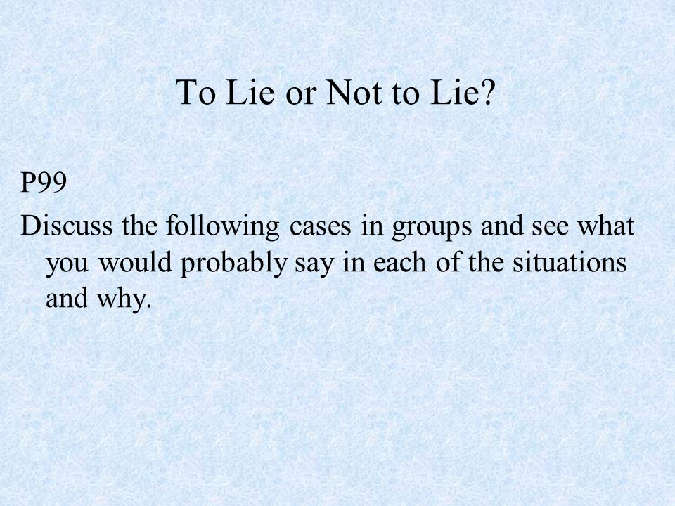 To Lie or Not to Lie? P99 Discuss the following cases in groups and see what you would probably say in each of the situations and why.