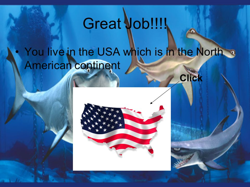 Great Job!!!! You live in the USA which is in the North American continent Click