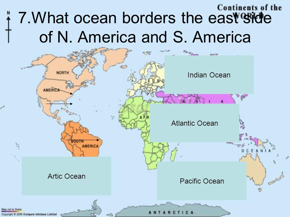 7.What ocean borders the east side of N. America and S.