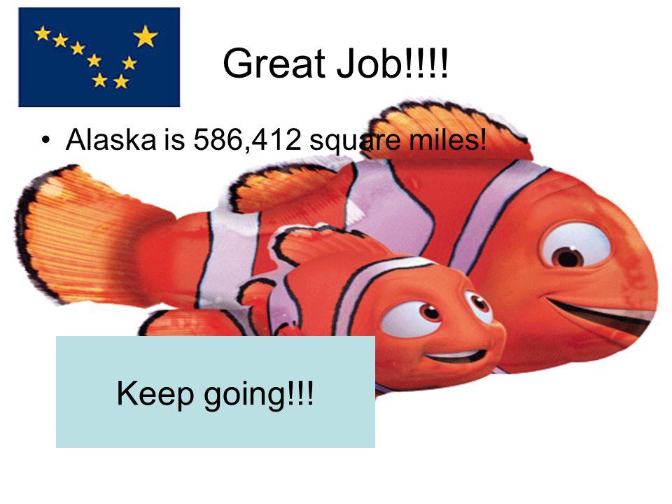 Great Job!!!! Alaska is 586,412 square miles! Keep going!!!