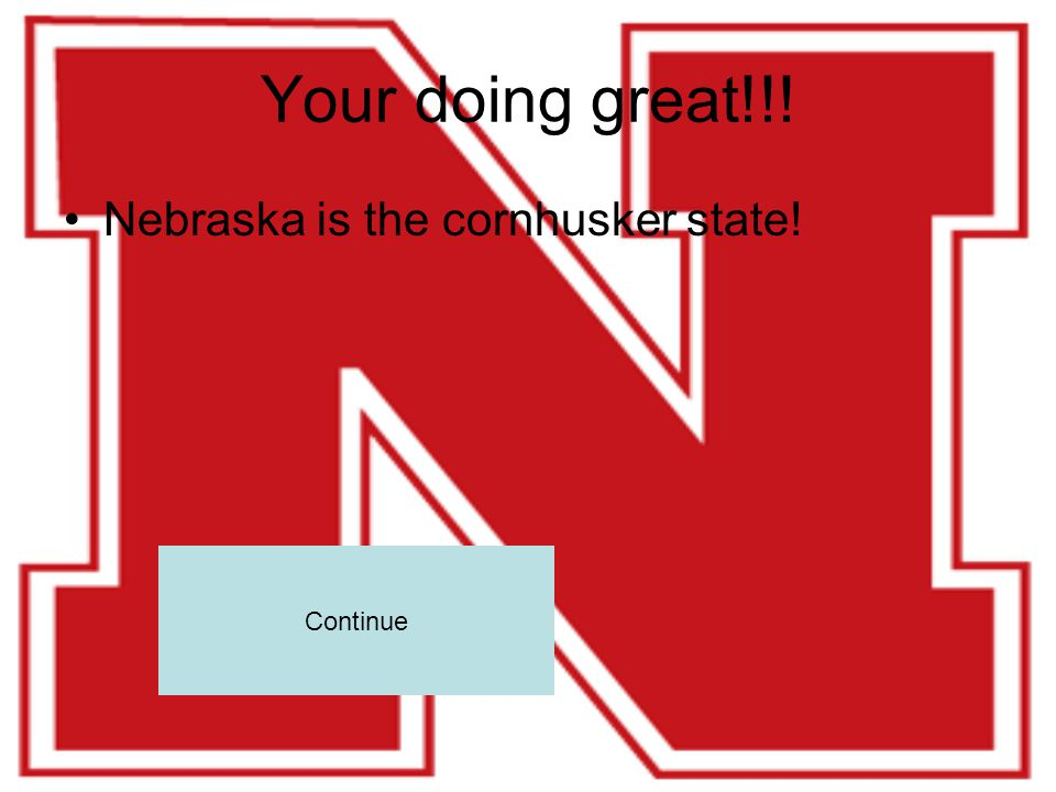 Your doing great!!! Nebraska is the cornhusker state! Continue