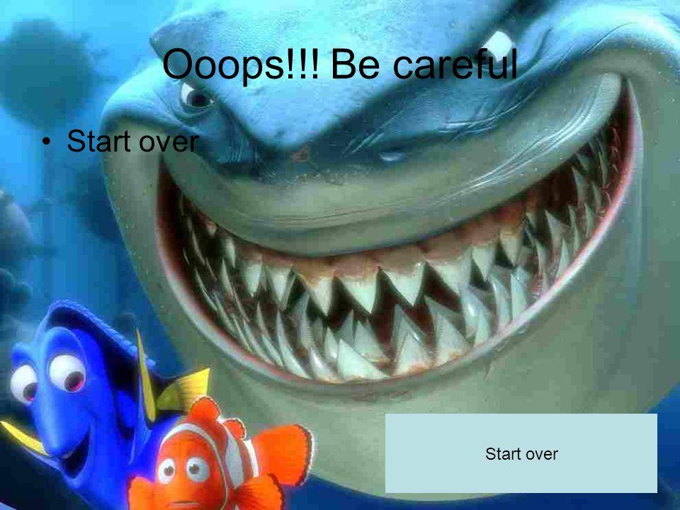 Ooops!!! Be careful Start over