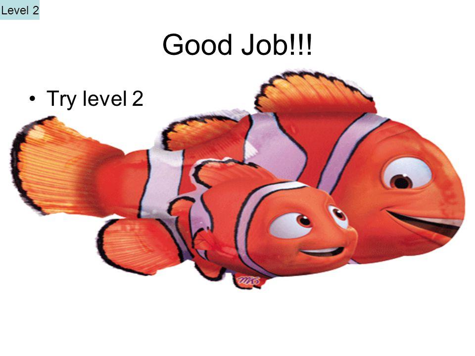 Good Job!!! Try level 2 Level 2