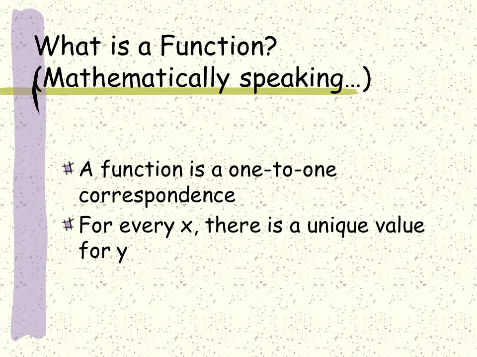 What is a Function? (Mathematically speaking…) A function is a one-to-one correspondence For every x, there is a unique value for y