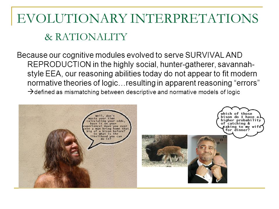 EVOLUTIONARY INTERPRETATIONS & RATIONALITY Because our cognitive modules evolved to serve SURVIVAL AND REPRODUCTION in the highly social, hunter-gatherer, savannah- style EEA, our reasoning abilities today do not appear to fit modern normative theories of logic…resulting in apparent reasoning errors  defined as mismatching between descriptive and normative models of logic