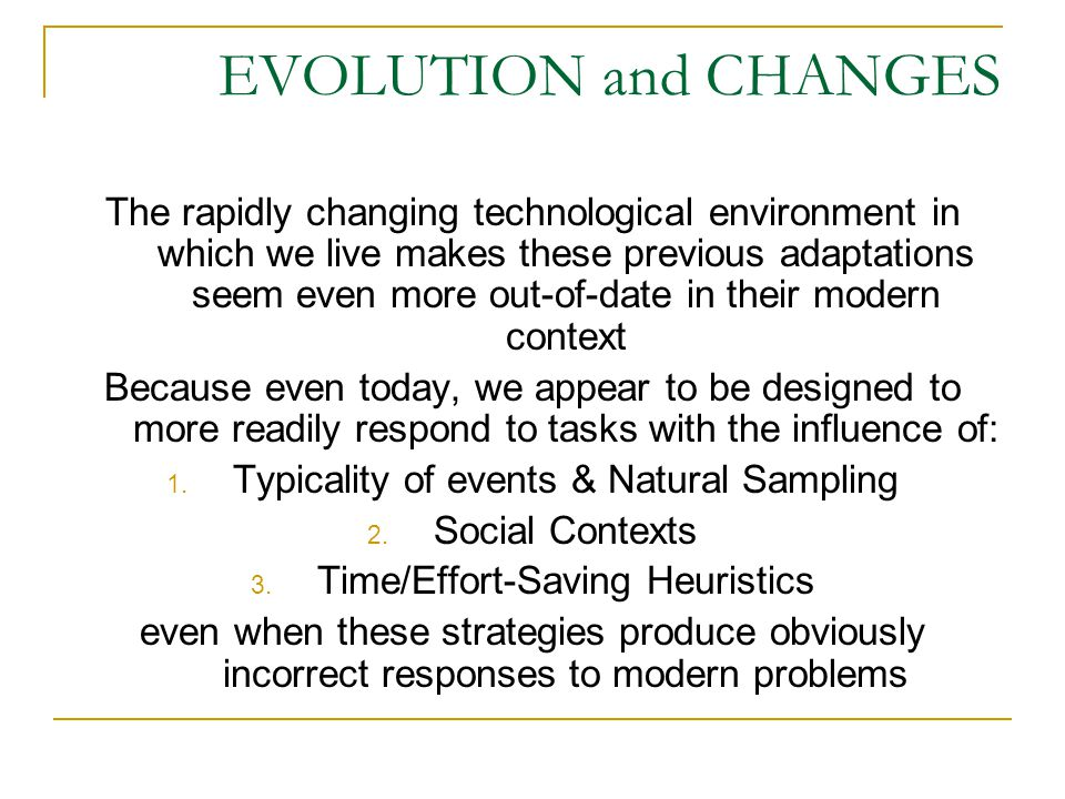 EVOLUTION and CHANGES The rapidly changing technological environment in which we live makes these previous adaptations seem even more out-of-date in their modern context Because even today, we appear to be designed to more readily respond to tasks with the influence of: 1.