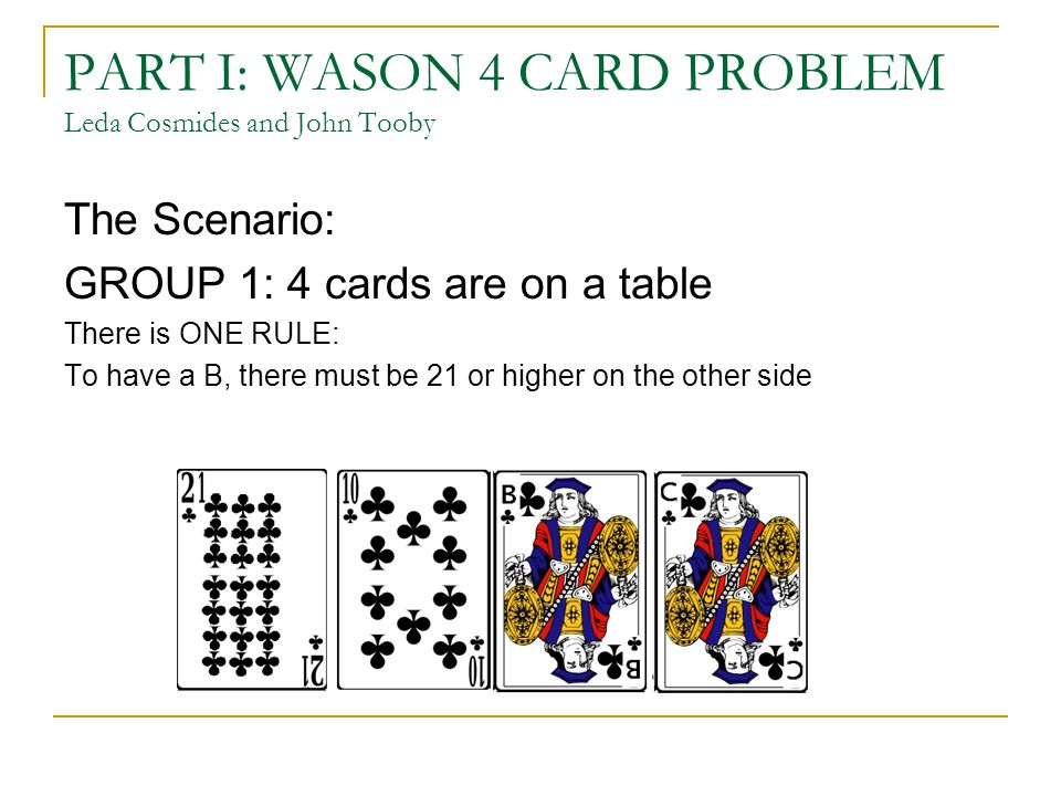 PART I: WASON 4 CARD PROBLEM Leda Cosmides and John Tooby The Scenario: GROUP 1: 4 cards are on a table There is ONE RULE: To have a B, there must be 21 or higher on the other side