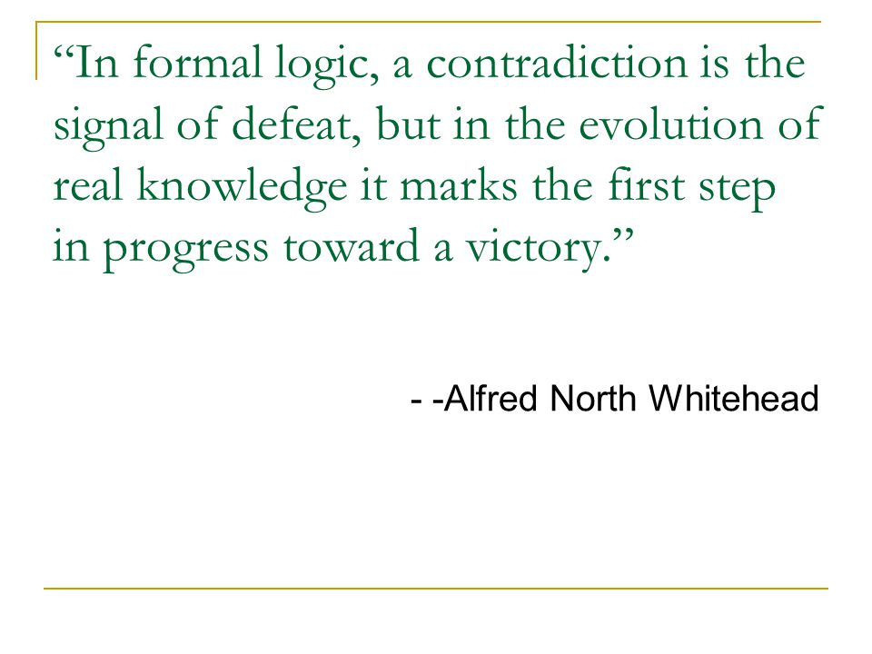 In formal logic, a contradiction is the signal of defeat, but in the evolution of real knowledge it marks the first step in progress toward a victory. - -Alfred North Whitehead
