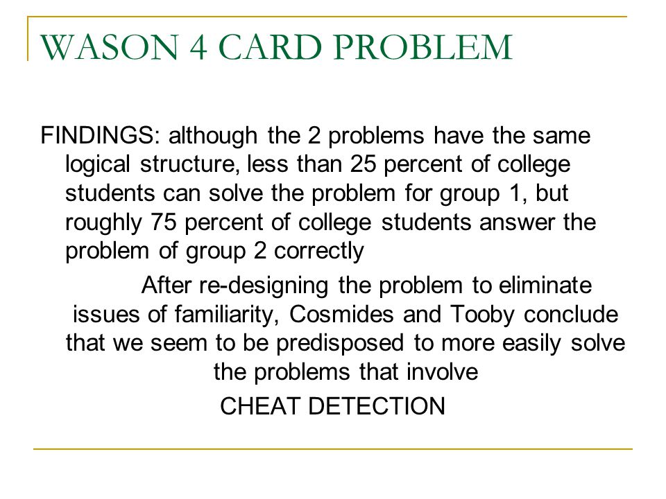 WASON 4 CARD PROBLEM FINDINGS: although the 2 problems have the same logical structure, less than 25 percent of college students can solve the problem for group 1, but roughly 75 percent of college students answer the problem of group 2 correctly After re-designing the problem to eliminate issues of familiarity, Cosmides and Tooby conclude that we seem to be predisposed to more easily solve the problems that involve CHEAT DETECTION