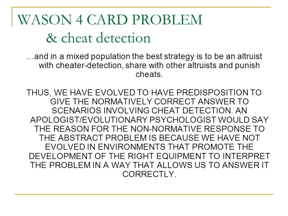 WASON 4 CARD PROBLEM & cheat detection …and in a mixed population the best strategy is to be an altruist with cheater-detection, share with other altruists and punish cheats.