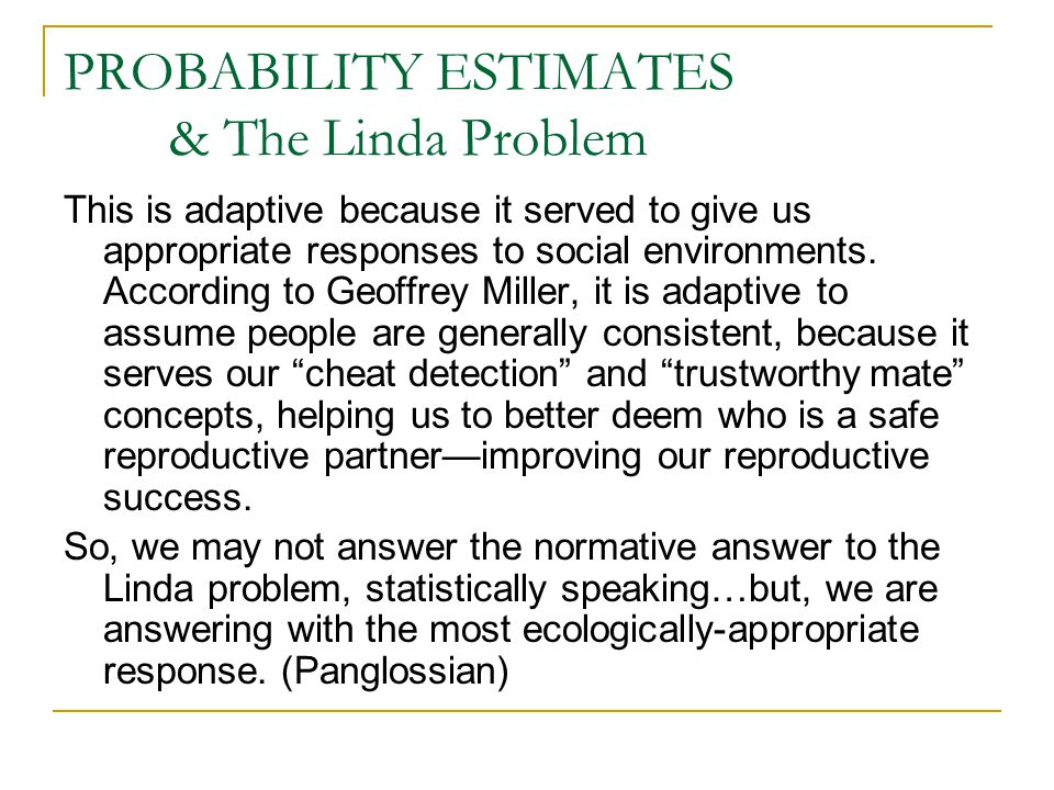 PROBABILITY ESTIMATES & The Linda Problem This is adaptive because it served to give us appropriate responses to social environments.