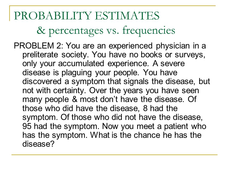 PROBABILITY ESTIMATES & percentages vs. frequencies PROBLEM 2: You are an experienced physician in a preliterate society. You have no books or surveys