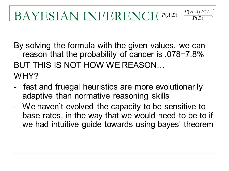 BAYESIAN INFERENCE By solving the formula with the given values, we can reason that the probability of cancer is.078=7.8% BUT THIS IS NOT HOW WE REASON… WHY.