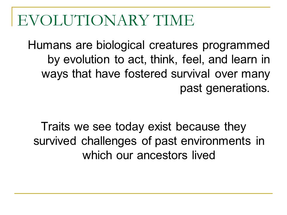EVOLUTIONARY TIME Humans are biological creatures programmed by evolution to act, think, feel, and learn in ways that have fostered survival over many past generations.