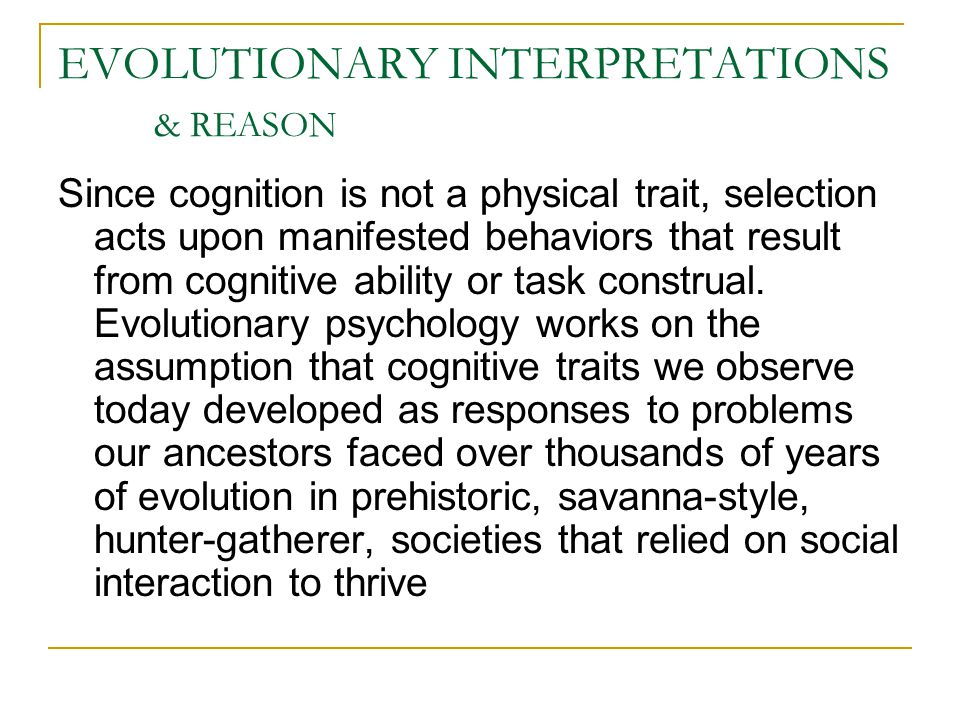 EVOLUTIONARY INTERPRETATIONS & REASON Since cognition is not a physical trait, selection acts upon manifested behaviors that result from cognitive ability or task construal.
