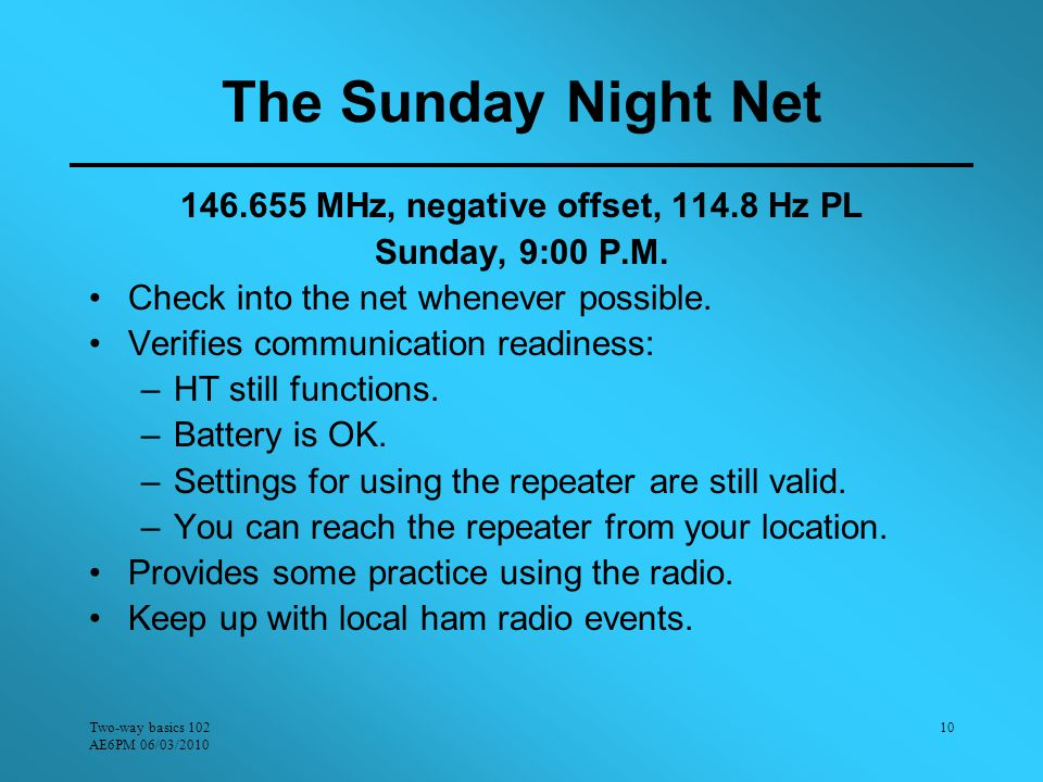 Two-way basics 102 AE6PM 06/03/2010 10 The Sunday Night Net 146.655 MHz, negative offset, 114.8 Hz PL Sunday, 9:00 P.M.
