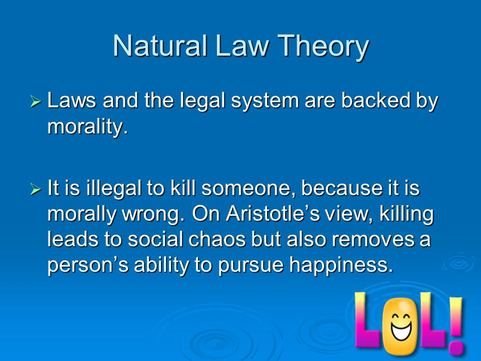 Natural Law Theory  Laws and the legal system are backed by morality.