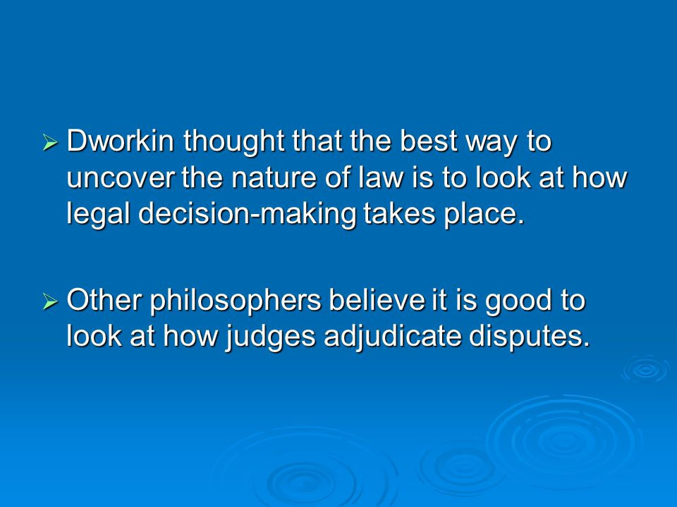 Dworkin thought that the best way to uncover the nature of law is to look at how legal decision-making takes place.