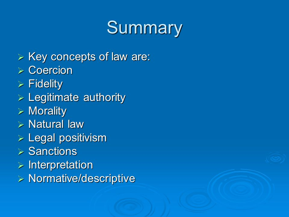 Summary  Key concepts of law are:  Coercion  Fidelity  Legitimate authority  Morality  Natural law  Legal positivism  Sanctions  Interpretati