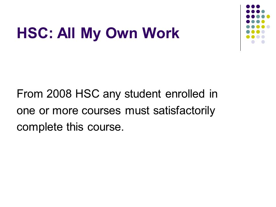 HSC: All My Own Work From 2008 HSC any student enrolled in one or more courses must satisfactorily complete this course.