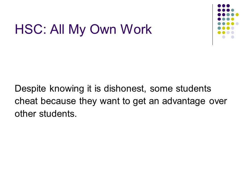 HSC: All My Own Work Despite knowing it is dishonest, some students cheat because they want to get an advantage over other students.