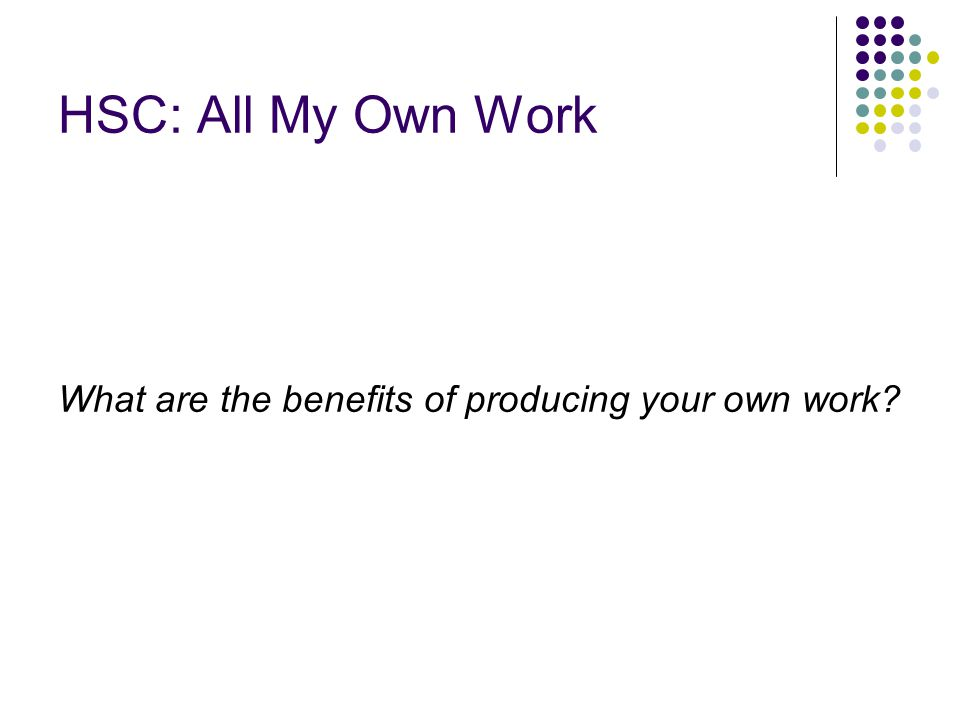 HSC: All My Own Work What are the benefits of producing your own work