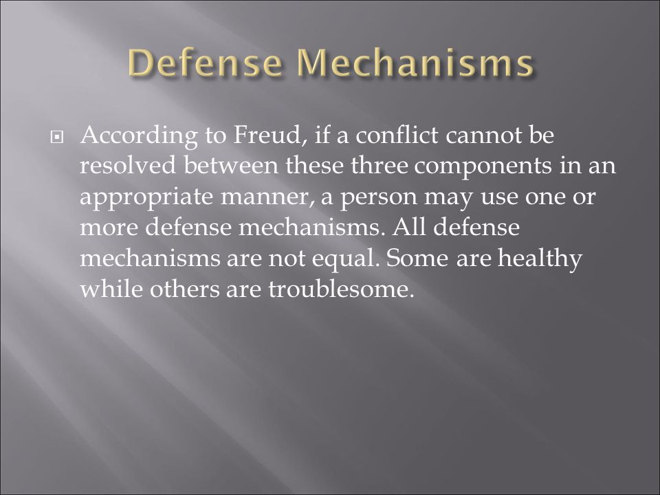  According to Freud, if a conflict cannot be resolved between these three components in an appropriate manner, a person may use one or more defense mechanisms.