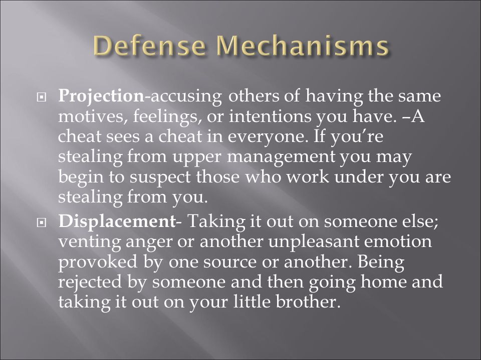  Projection -accusing others of having the same motives, feelings, or intentions you have.