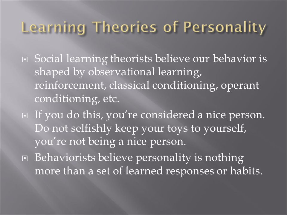  Social learning theorists believe our behavior is shaped by observational learning, reinforcement, classical conditioning, operant conditioning, etc.