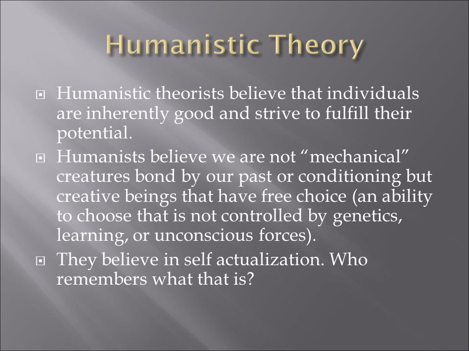  Humanistic theorists believe that individuals are inherently good and strive to fulfill their potential.