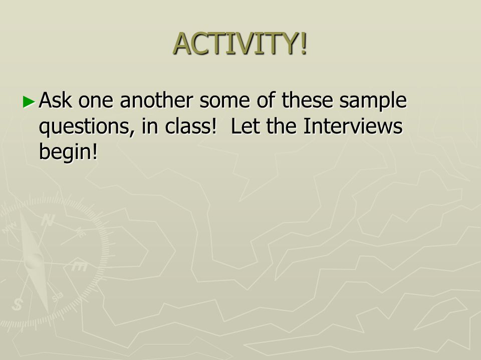 ACTIVITY! ► Ask one another some of these sample questions, in class! Let the Interviews begin!