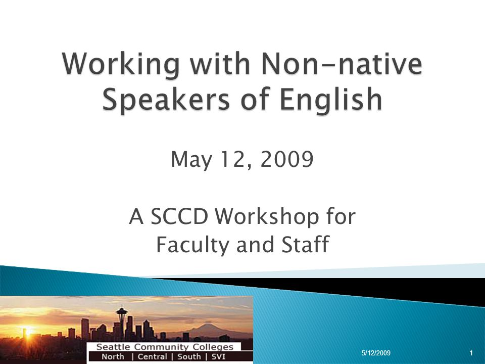 Remember that most non-native speakers have had limited exposure to English  Do not raise your volume with these students; that might be more of a distraction to them  They might not be accustomed to regional accents  They mostly are not ready for the conversational speed of native speakers 5/12/200922