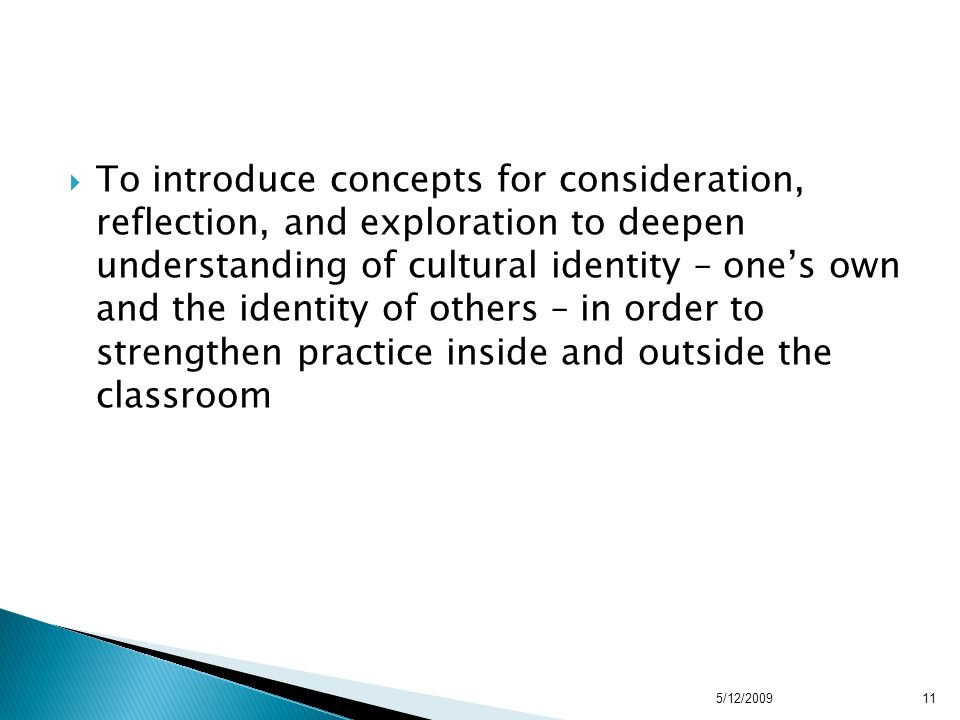  To introduce concepts for consideration, reflection, and exploration to deepen understanding of cultural identity – one's own and the identity of others – in order to strengthen practice inside and outside the classroom 5/12/200911