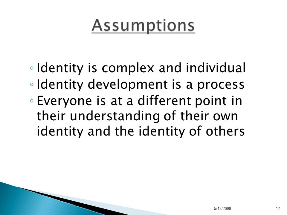 ◦ Identity is complex and individual ◦ Identity development is a process ◦ Everyone is at a different point in their understanding of their own identity and the identity of others 5/12/200912