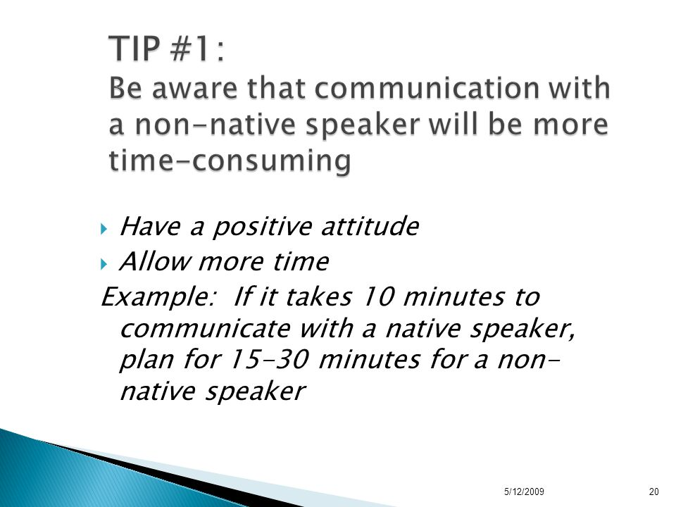  Have a positive attitude  Allow more time Example: If it takes 10 minutes to communicate with a native speaker, plan for 15-30 minutes for a non- native speaker 5/12/200920