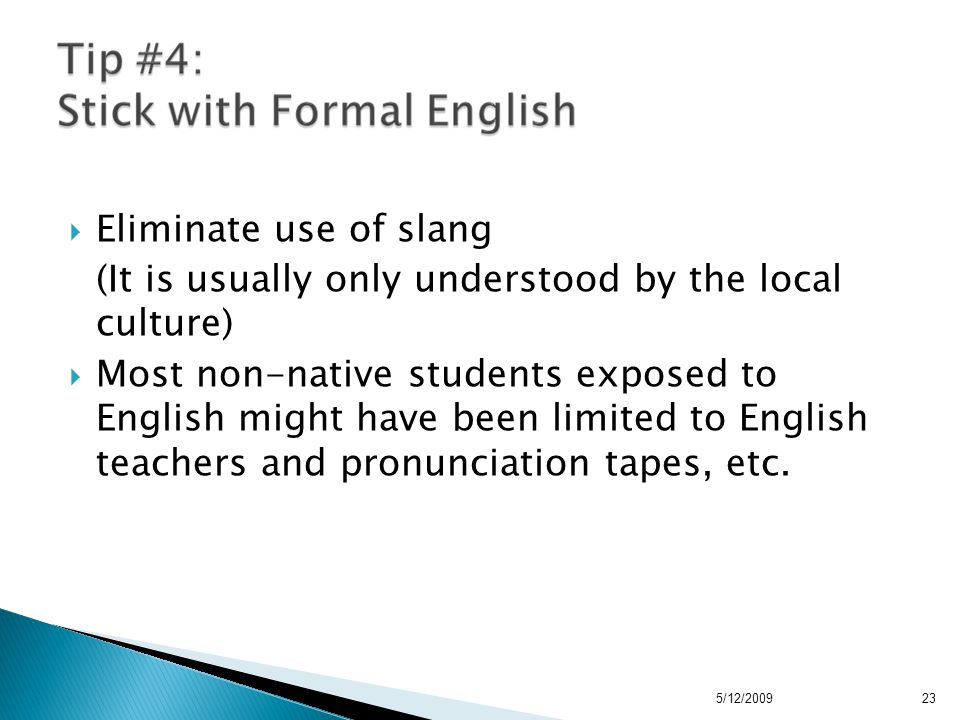  Eliminate use of slang (It is usually only understood by the local culture)  Most non-native students exposed to English might have been limited to English teachers and pronunciation tapes, etc.