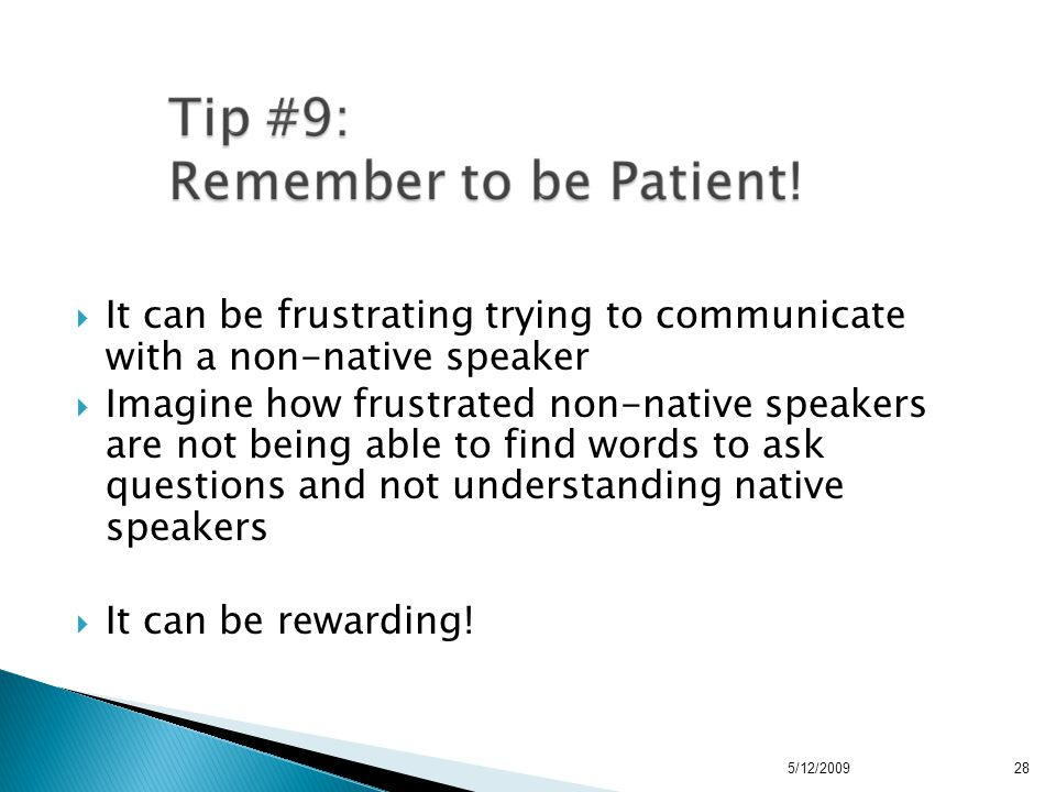  It can be frustrating trying to communicate with a non-native speaker  Imagine how frustrated non-native speakers are not being able to find words to ask questions and not understanding native speakers  It can be rewarding.