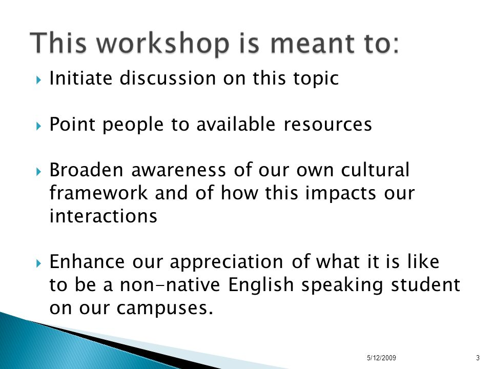  Initiate discussion on this topic  Point people to available resources  Broaden awareness of our own cultural framework and of how this impacts our interactions  Enhance our appreciation of what it is like to be a non-native English speaking student on our campuses.
